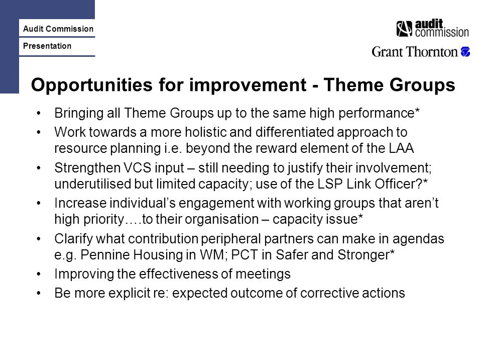 Audit Commission Presentation Opportunities for improvement - Theme Groups Bringing all Theme Groups up to the same high performance* Work towards a more holistic and differentiated approach to resource planning i.e.