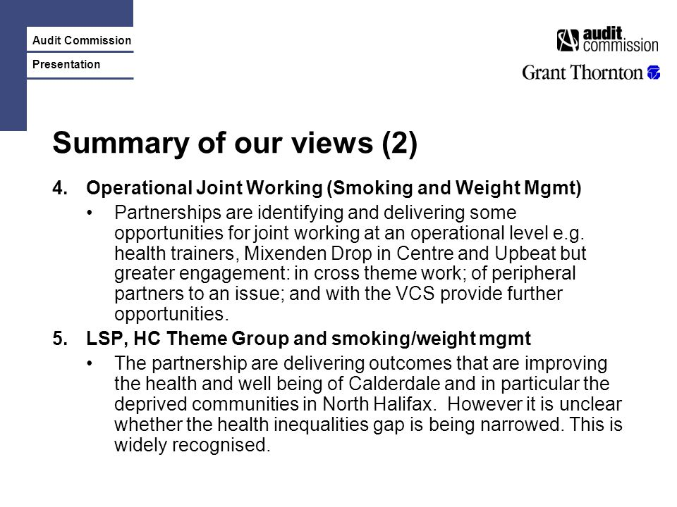 Audit Commission Presentation Summary of our views (2) 4.Operational Joint Working (Smoking and Weight Mgmt) Partnerships are identifying and delivering some opportunities for joint working at an operational level e.g.