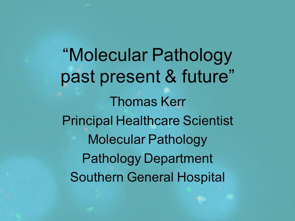 """Molecular Pathology past present & future"" Thomas Kerr Principal Healthcare Scientist Molecular Pathology Pathology Department Southern General Hospi"