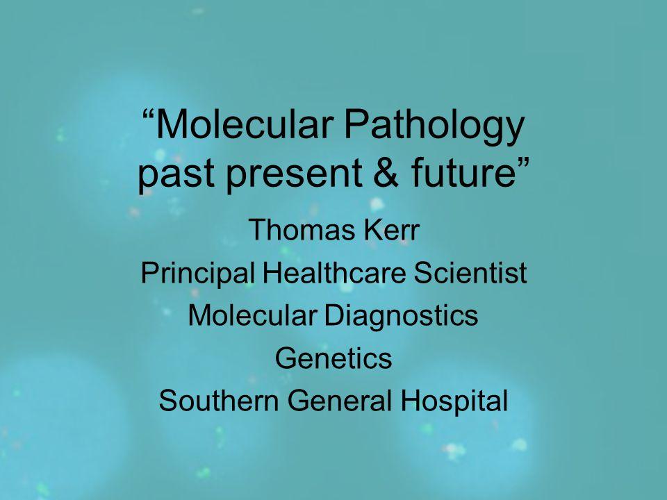 """Molecular Pathology past present & future"" Thomas Kerr Principal Healthcare Scientist Molecular Diagnostics Genetics Southern General Hospital"