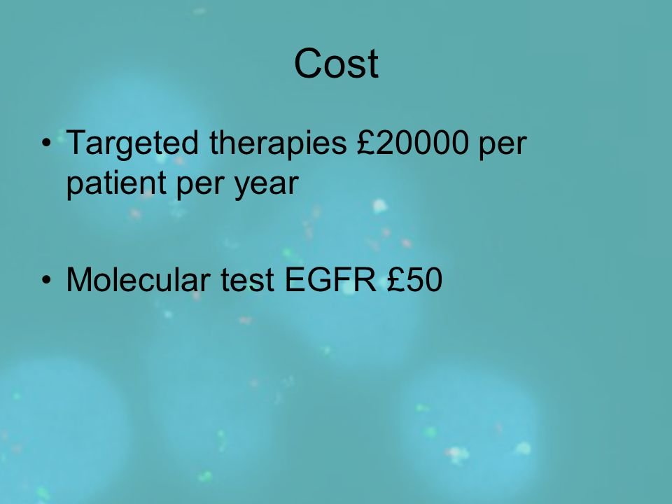 Cost Targeted therapies £20000 per patient per year Molecular test EGFR £50