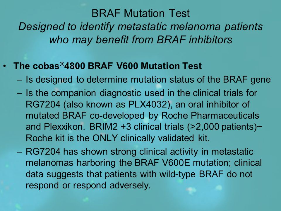 BRAF Mutation Test Designed to identify metastatic melanoma patients who may benefit from BRAF inhibitors The cobas ® 4800 BRAF V600 Mutation Test –Is