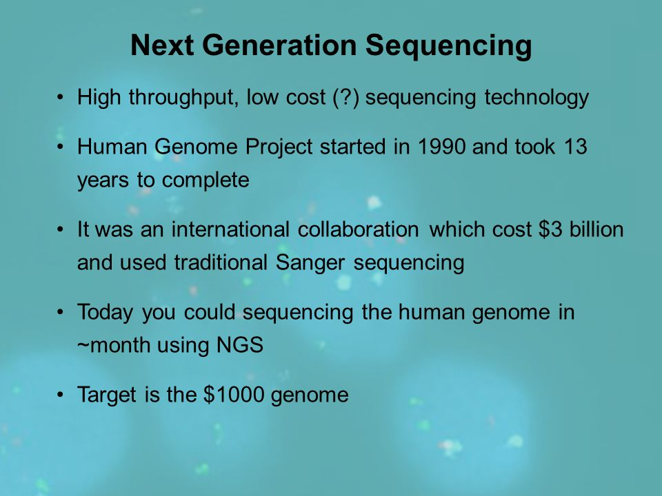Next Generation Sequencing High throughput, low cost (?) sequencing technology Human Genome Project started in 1990 and took 13 years to complete It w