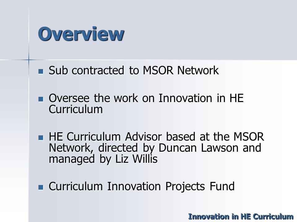 Overview Sub contracted to MSOR Network Sub contracted to MSOR Network Oversee the work on Innovation in HE Curriculum Oversee the work on Innovation in HE Curriculum HE Curriculum Advisor based at the MSOR Network, directed by Duncan Lawson and managed by Liz Willis HE Curriculum Advisor based at the MSOR Network, directed by Duncan Lawson and managed by Liz Willis Curriculum Innovation Projects Fund Curriculum Innovation Projects Fund Innovation in HE Curriculum