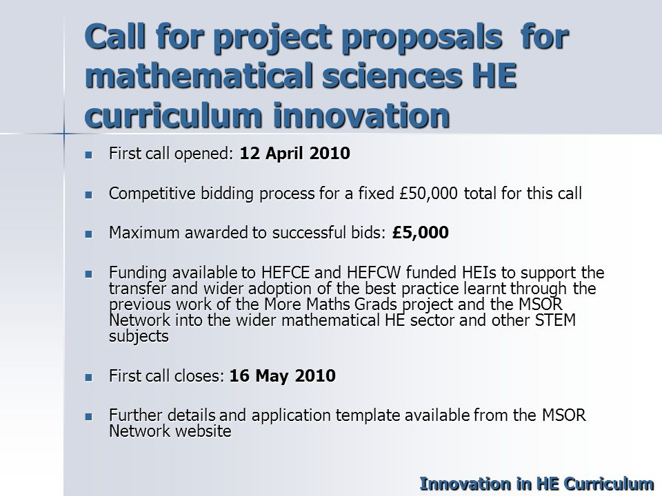 Call for project proposals for mathematical sciences HE curriculum innovation First call opened: 12 April 2010 First call opened: 12 April 2010 Competitive bidding process for a fixed £50,000 total for this call Competitive bidding process for a fixed £50,000 total for this call Maximum awarded to successful bids: £5,000 Maximum awarded to successful bids: £5,000 Funding available to HEFCE and HEFCW funded HEIs to support the transfer and wider adoption of the best practice learnt through the previous work of the More Maths Grads project and the MSOR Network into the wider mathematical HE sector and other STEM subjects Funding available to HEFCE and HEFCW funded HEIs to support the transfer and wider adoption of the best practice learnt through the previous work of the More Maths Grads project and the MSOR Network into the wider mathematical HE sector and other STEM subjects First call closes: 16 May 2010 First call closes: 16 May 2010 Further details and application template available from the MSOR Network website Further details and application template available from the MSOR Network website Innovation in HE Curriculum