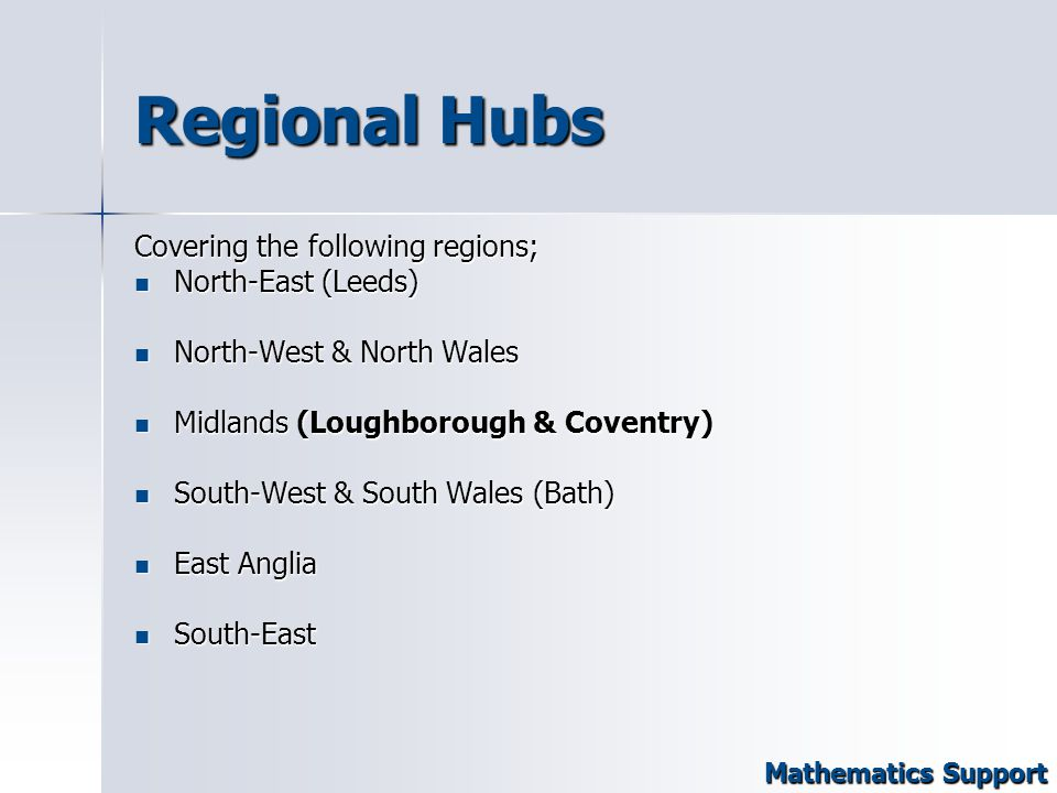 Regional Hubs Covering the following regions; North-East (Leeds) North-East (Leeds) North-West & North Wales North-West & North Wales Midlands (Loughborough & Coventry) Midlands (Loughborough & Coventry) South-West & South Wales (Bath) South-West & South Wales (Bath) East Anglia East Anglia South-East South-East Mathematics Support