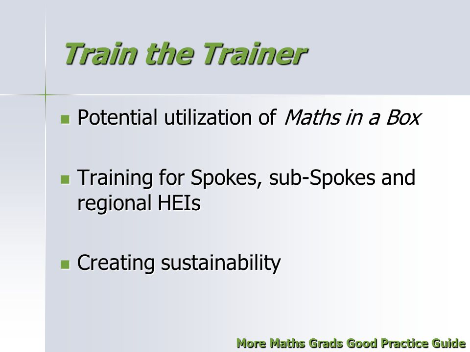 Train the Trainer Potential utilization of Maths in a Box Potential utilization of Maths in a Box Training for Spokes, sub-Spokes and regional HEIs Training for Spokes, sub-Spokes and regional HEIs Creating sustainability Creating sustainability More Maths Grads Good Practice Guide