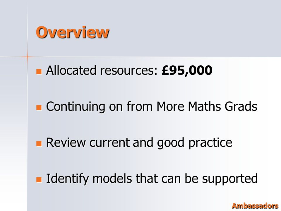 Overview Allocated resources: £95,000 Allocated resources: £95,000 Continuing on from More Maths Grads Continuing on from More Maths Grads Review current and good practice Review current and good practice Identify models that can be supported Identify models that can be supported Ambassadors