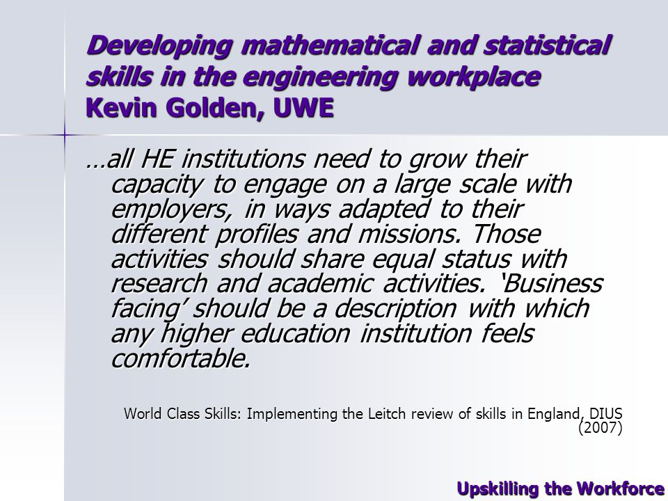 Developing mathematical and statistical skills in the engineering workplace Kevin Golden, UWE …all HE institutions need to grow their capacity to engage on a large scale with employers, in ways adapted to their different profiles and missions.