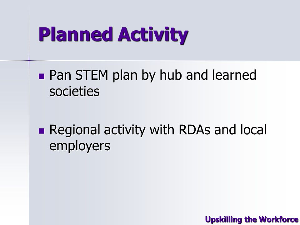 Planned Activity Pan STEM plan by hub and learned societies Pan STEM plan by hub and learned societies Regional activity with RDAs and local employers Regional activity with RDAs and local employers Upskilling the Workforce
