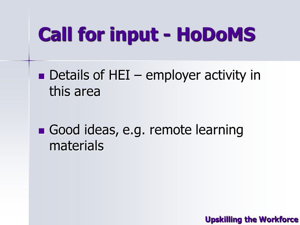 Call for input - HoDoMS Details of HEI – employer activity in this area Details of HEI – employer activity in this area Good ideas, e.g.