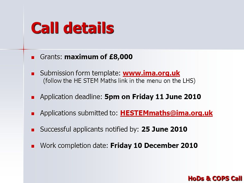 Call details Grants: maximum of £8,000 Grants: maximum of £8,000 Submission form template: www.ima.org.uk Submission form template: www.ima.org.ukwww.ima.org.uk (follow the HE STEM Maths link in the menu on the LHS) Application deadline: 5pm on Friday 11 June 2010 Application deadline: 5pm on Friday 11 June 2010 Applications submitted to: HESTEMmaths@ima.org.uk Applications submitted to: HESTEMmaths@ima.org.ukHESTEMmaths@ima.org.uk Successful applicants notified by: 25 June 2010 Successful applicants notified by: 25 June 2010 Work completion date: Friday 10 December 2010 Work completion date: Friday 10 December 2010 HoDs & COPS Call
