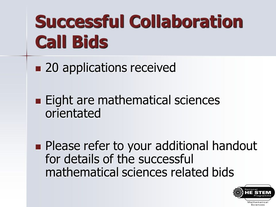 Successful Collaboration Call Bids 20 applications received 20 applications received Eight are mathematical sciences orientated Eight are mathematical sciences orientated Please refer to your additional handout for details of the successful mathematical sciences related bids Please refer to your additional handout for details of the successful mathematical sciences related bids