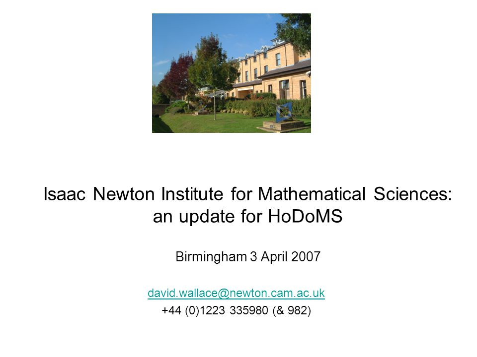 Isaac Newton Institute for Mathematical Sciences: an update for HoDoMS Birmingham 3 April 2007 david.wallace@newton.cam.ac.uk +44 (0)1223 335980 (& 982)