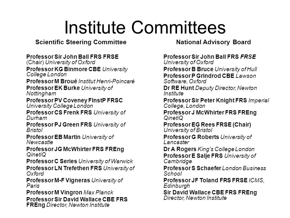 Institute Committees Scientific Steering Committee Professor Sir John Ball FRS FRSE (Chair) University of Oxford Professor KG Binmore CBE University College London Professor M Broué Institut Henri-Poincaré Professor EK Burke University of Nottingham Professor PV Coveney FInstP FRSC University College London Professor CS Frenk FRS University of Durham Professor PJ Green FRS University of Bristol Professor EB Martin University of Newcastle Professor JG McWhirter FRS FREng QinetiQ Professor C Series University of Warwick Professor LN Trefethen FRS University of Oxford Professor M-F Vigneras University of Paris Professor M Vingron Max Planck Professor Sir David Wallace CBE FRS FREng Director, Newton Institute National Advisory Board Professor Sir John Ball FRS FRSE University of Oxford Professor B Bruce University of Hull Professor P Grindrod CBE Lawson Software, Oxford Dr RE Hunt Deputy Director, Newton Institute Professor Sir Peter Knight FRS Imperial College, London Professor J McWhirter FRS FREng QinetiQ Professor EG Rees FRSE (Chair) University of Bristol Professor G Roberts University of Lancaster Dr A Rogers King s College London Professor E Salje FRS University of Cambridge Professor S Schaefer London Business School Professor JF Toland FRS FRSE ICMS, Edinburgh Sir David Wallace CBE FRS FREng Director, Newton Institute
