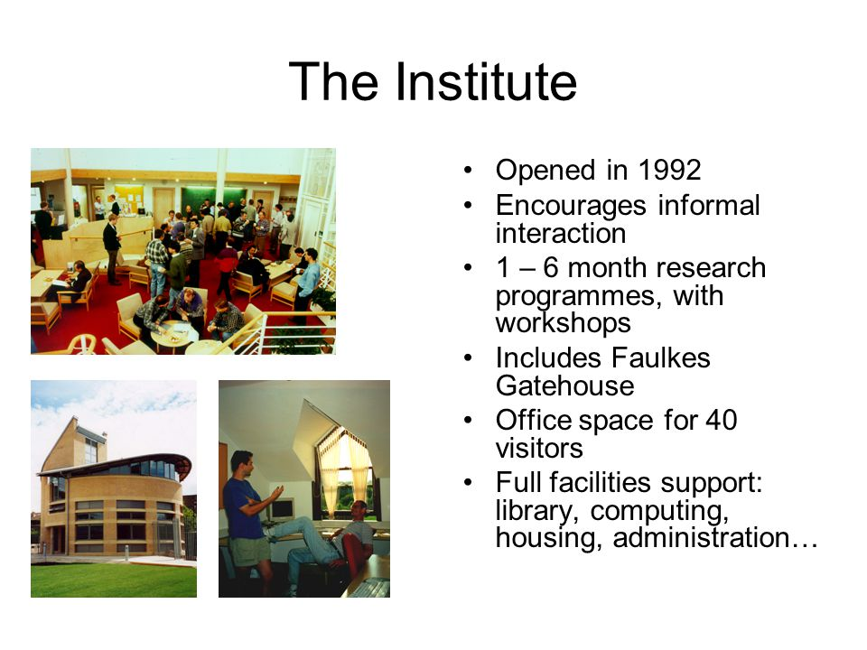 The Institute Opened in 1992 Encourages informal interaction 1 – 6 month research programmes, with workshops Includes Faulkes Gatehouse Office space for 40 visitors Full facilities support: library, computing, housing, administration…