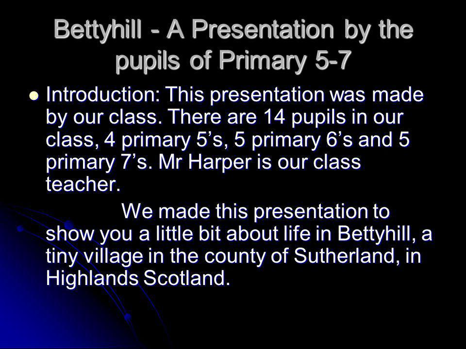 Bettyhill - A Presentation by the pupils of Primary 5-7 Introduction: This presentation was made by our class.