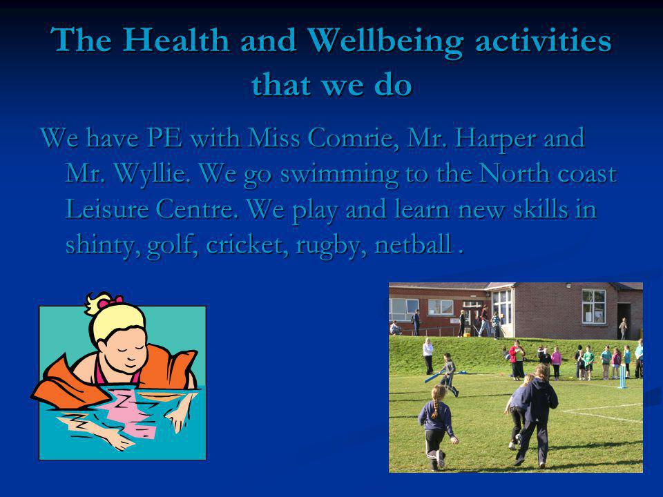 The Health and Wellbeing activities that we do We have PE with Miss Comrie, Mr.