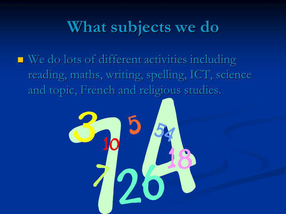 What subjects we do We do lots of different activities including reading, maths, writing, spelling, ICT, science and topic, French and religious studies.