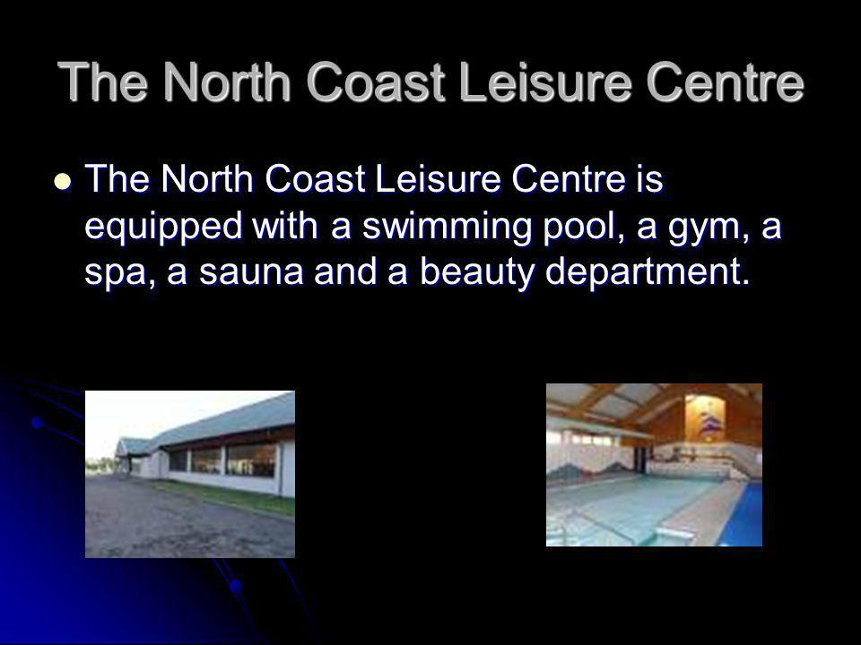 The North Coast Leisure Centre The North Coast Leisure Centre is equipped with a swimming pool, a gym, a spa, a sauna and a beauty department.