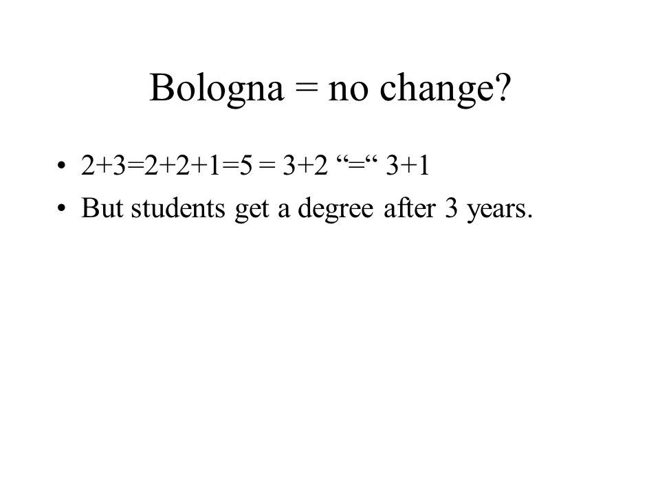 Bologna = no change 2+3=2+2+1=5 = 3+2 = 3+1 But students get a degree after 3 years.