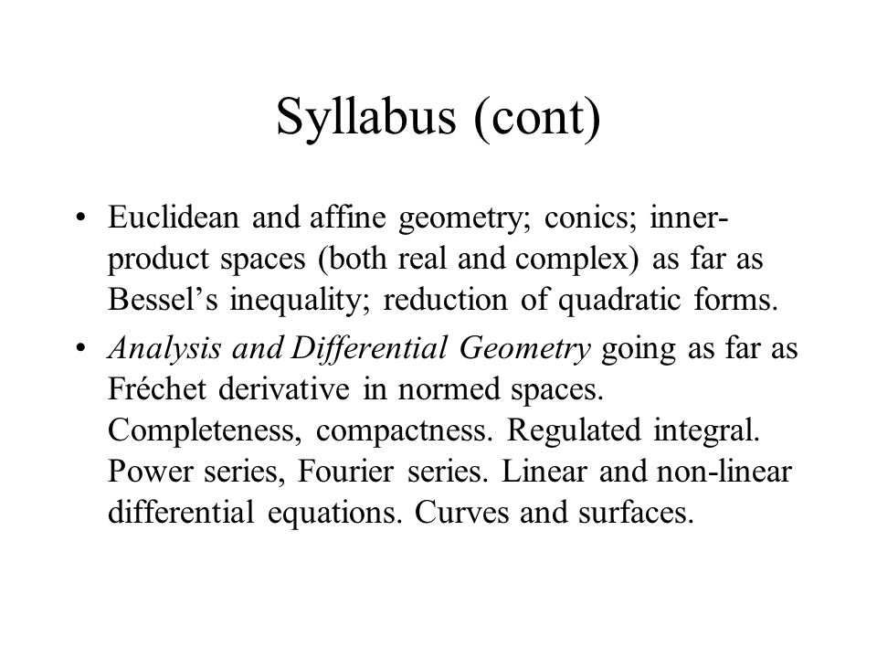 Syllabus (cont) Euclidean and affine geometry; conics; inner- product spaces (both real and complex) as far as Bessel's inequality; reduction of quadratic forms.