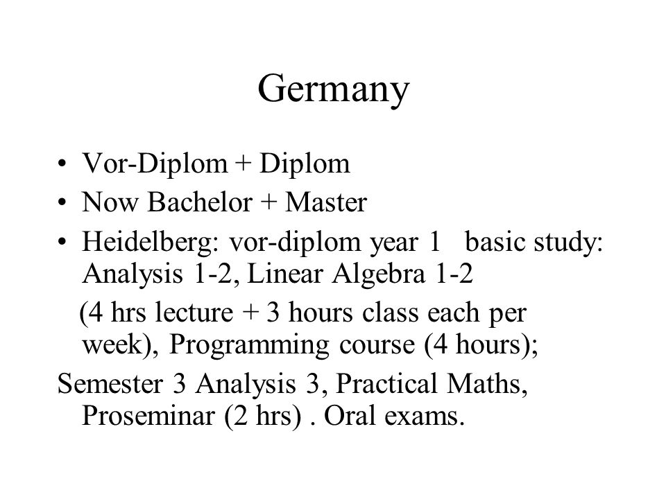 Germany Vor-Diplom + Diplom Now Bachelor + Master Heidelberg: vor-diplom year 1 basic study: Analysis 1-2, Linear Algebra 1-2 (4 hrs lecture + 3 hours class each per week), Programming course (4 hours); Semester 3 Analysis 3, Practical Maths, Proseminar (2 hrs).
