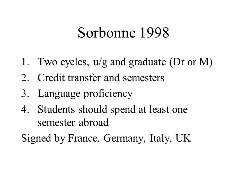 Sorbonne 1998 1.Two cycles, u/g and graduate (Dr or M) 2.Credit transfer and semesters 3.Language proficiency 4.Students should spend at least one semester abroad Signed by France, Germany, Italy, UK