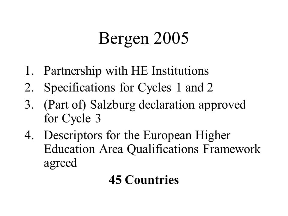 Bergen 2005 1.Partnership with HE Institutions 2.Specifications for Cycles 1 and 2 3.(Part of) Salzburg declaration approved for Cycle 3 4.Descriptors for the European Higher Education Area Qualifications Framework agreed 45 Countries