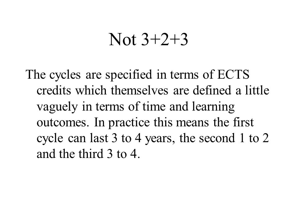 Not 3+2+3 The cycles are specified in terms of ECTS credits which themselves are defined a little vaguely in terms of time and learning outcomes.