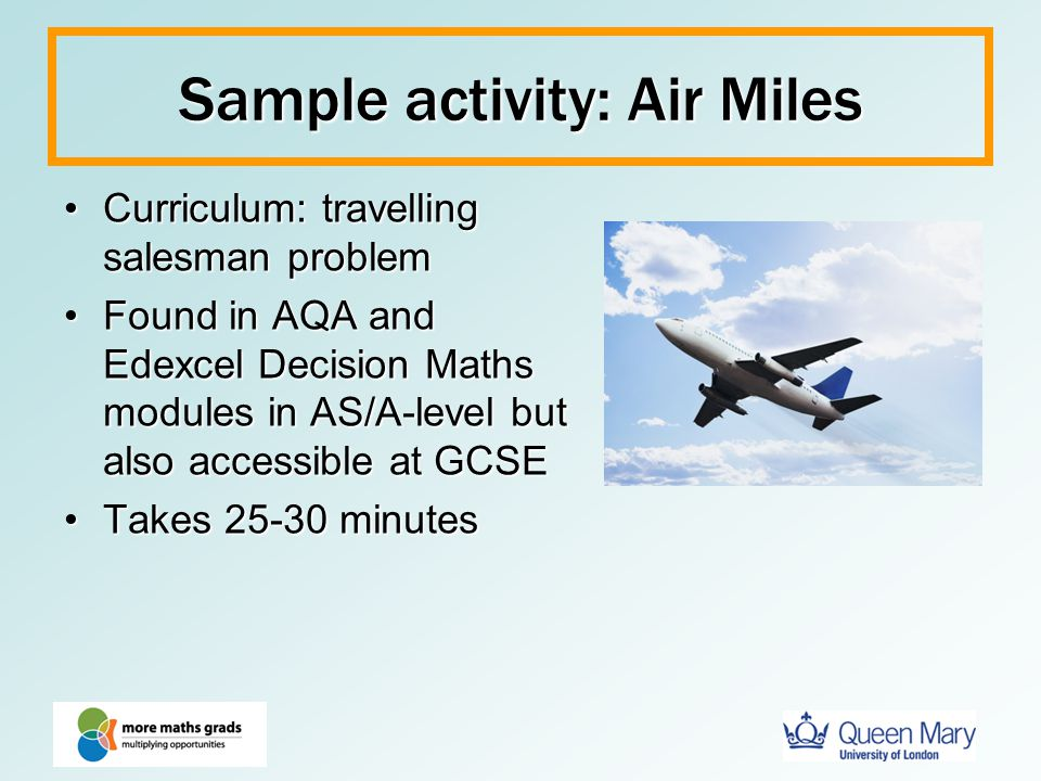 Sample activity: Air Miles Curriculum: travelling salesman problemCurriculum: travelling salesman problem Found in AQA and Edexcel Decision Maths modu