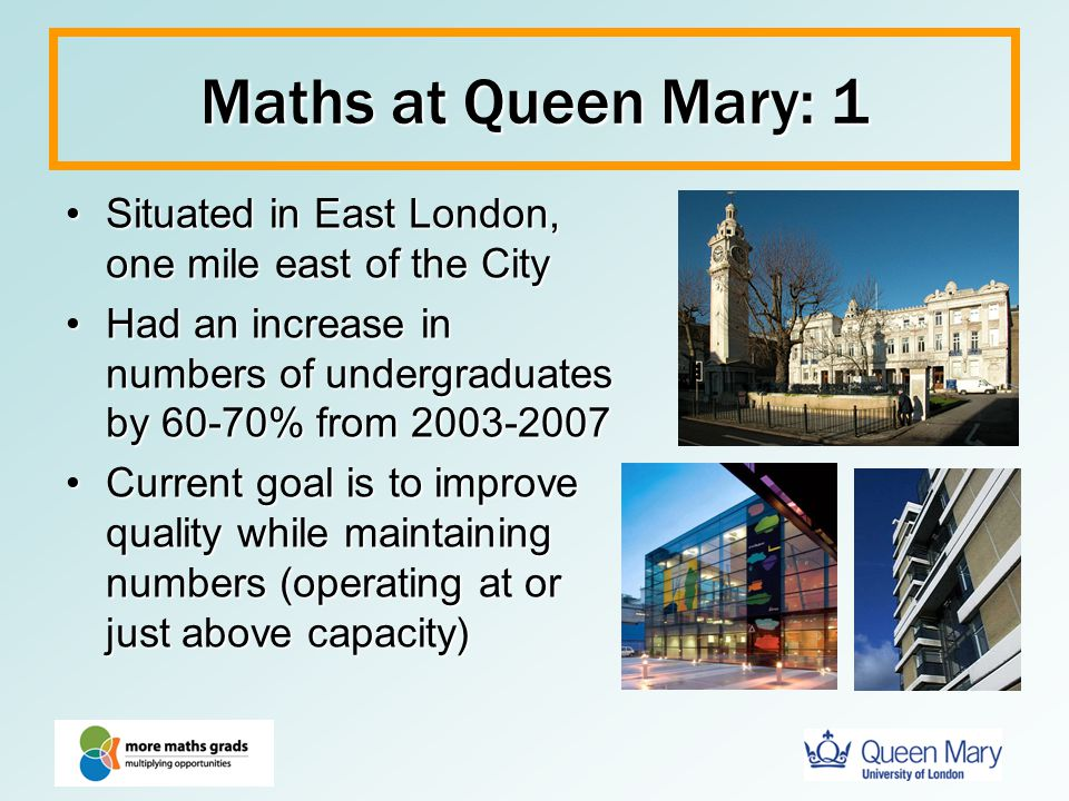 Maths at Queen Mary: 1 Situated in East London, one mile east of the CitySituated in East London, one mile east of the City Had an increase in numbers