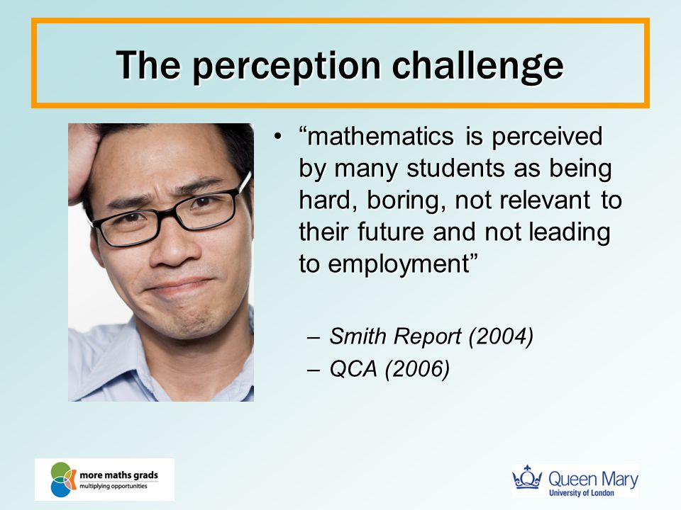 "The perception challenge ""mathematics is perceived by many students as being hard, boring, not relevant to their future and not leading to employment"""