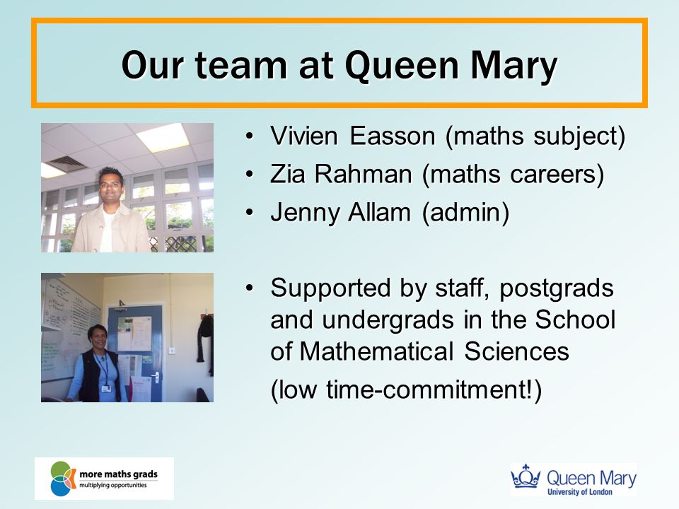 Our team at Queen Mary Vivien Easson (maths subject)Vivien Easson (maths subject) Zia Rahman (maths careers)Zia Rahman (maths careers) Jenny Allam (ad