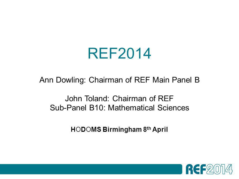 REF2014 HODOMS Birmingham 8 th April Ann Dowling: Chairman of REF Main Panel B John Toland: Chairman of REF Sub-Panel B10: Mathematical Sciences