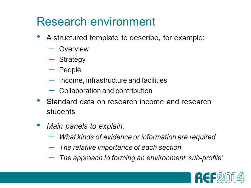Research environment A structured template to describe, for example: – Overview – Strategy – People – Income, infrastructure and facilities – Collaboration and contribution Standard data on research income and research students Main panels to explain: – What kinds of evidence or information are required – The relative importance of each section – The approach to forming an environment 'sub-profile'
