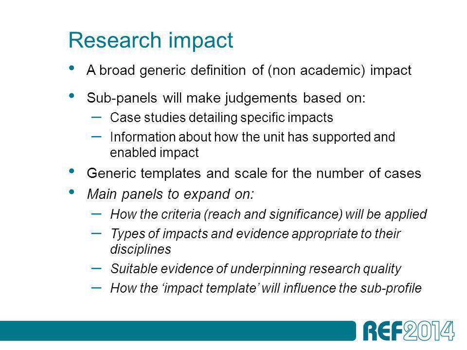Research impact A broad generic definition of (non academic) impact Sub-panels will make judgements based on: – Case studies detailing specific impacts – Information about how the unit has supported and enabled impact Generic templates and scale for the number of cases Main panels to expand on: – How the criteria (reach and significance) will be applied – Types of impacts and evidence appropriate to their disciplines – Suitable evidence of underpinning research quality – How the 'impact template' will influence the sub-profile