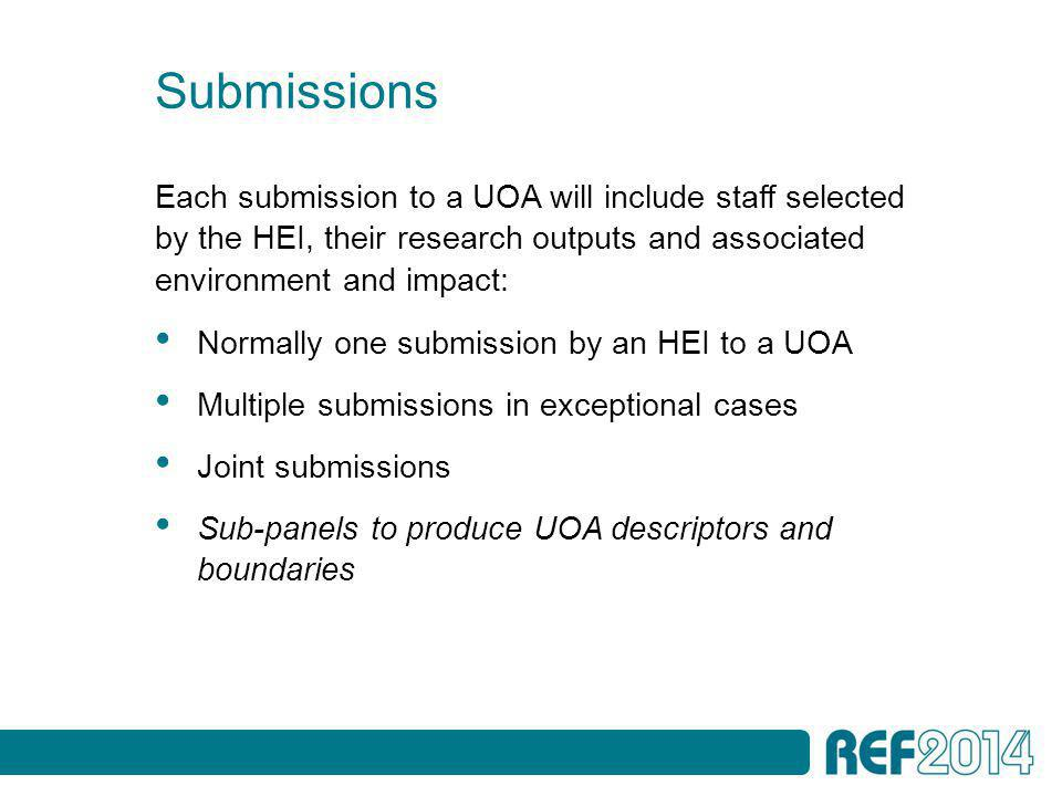 Submissions Each submission to a UOA will include staff selected by the HEI, their research outputs and associated environment and impact: Normally one submission by an HEI to a UOA Multiple submissions in exceptional cases Joint submissions Sub-panels to produce UOA descriptors and boundaries