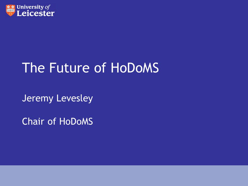 The Future of HoDoMS Jeremy Levesley Chair of HoDoMS