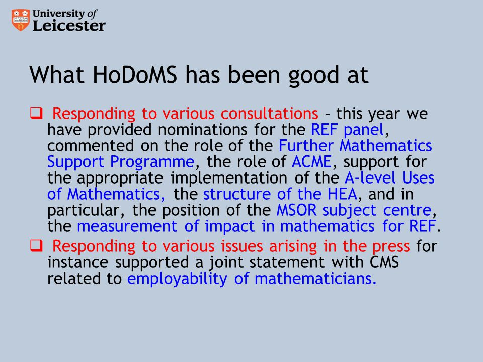 What HoDoMS has been good at  Responding to various consultations – this year we have provided nominations for the REF panel, commented on the role of the Further Mathematics Support Programme, the role of ACME, support for the appropriate implementation of the A-level Uses of Mathematics, the structure of the HEA, and in particular, the position of the MSOR subject centre, the measurement of impact in mathematics for REF.