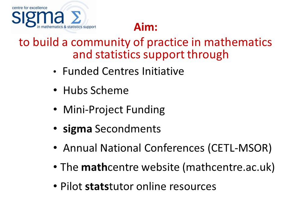 Achievements in Outreach and Dissemination:  Start-up funding for centres at Bath, Leeds, Sheffield  Pilot regional hubs in South-West and Scotland  21 mini-projects and secondments  Four CETL-MSOR conferences (plus funding for next three years)  Close association with maths support in Scotland and the Republic of Ireland  sigma prizes for achievement in maths support