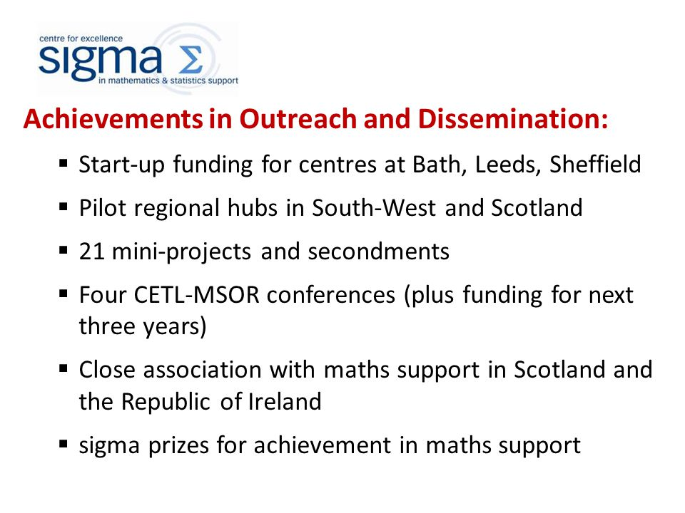 Achievements in Outreach and Dissemination:  Start-up funding for centres at Bath, Leeds, Sheffield  Pilot regional hubs in South-West and Scotland  21 mini-projects and secondments  Four CETL-MSOR conferences (plus funding for next three years)  Close association with maths support in Scotland and the Republic of Ireland  sigma prizes for achievement in maths support