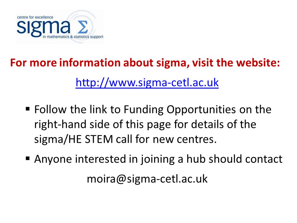 For more information about sigma, visit the website: http://www.sigma-cetl.ac.uk  Follow the link to Funding Opportunities on the right-hand side of this page for details of the sigma/HE STEM call for new centres.