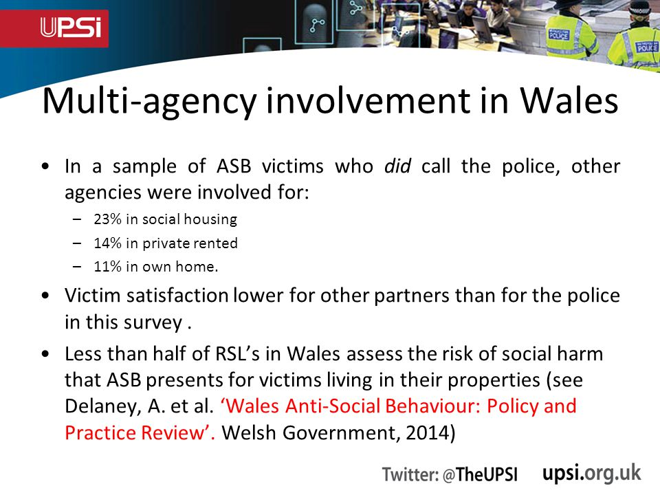 Multi-agency involvement in Wales In a sample of ASB victims who did call the police, other agencies were involved for: –23% in social housing –14% in private rented –11% in own home.