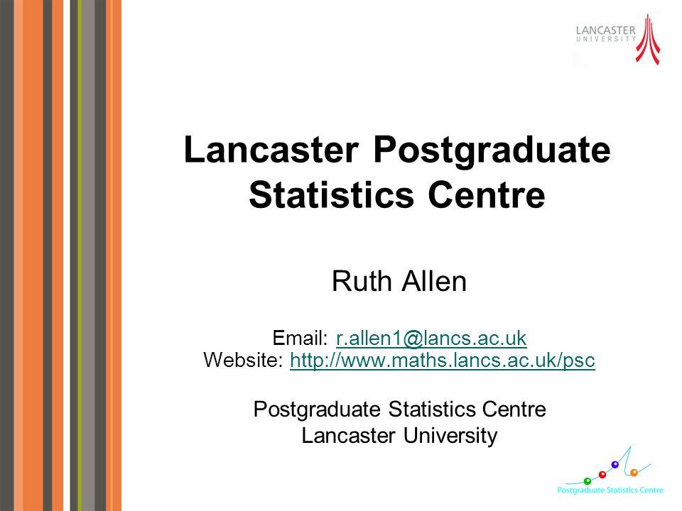 Ruth Allen Email: r.allen1@lancs.ac.ukr.allen1@lancs.ac.uk Website: http://www.maths.lancs.ac.uk/pschttp://www.maths.lancs.ac.uk/psc Postgraduate Statistics Centre Lancaster University Lancaster Postgraduate Statistics Centre