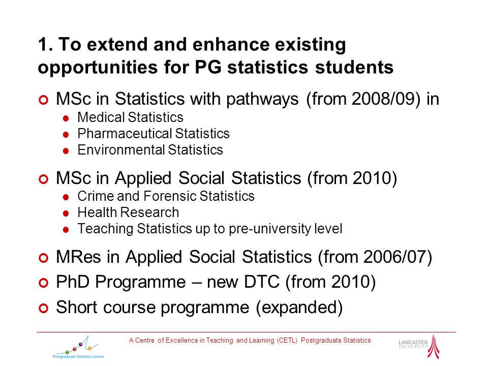 1. To extend and enhance existing opportunities for PG statistics students MSc in Statistics with pathways (from 2008/09) in Medical Statistics Pharma