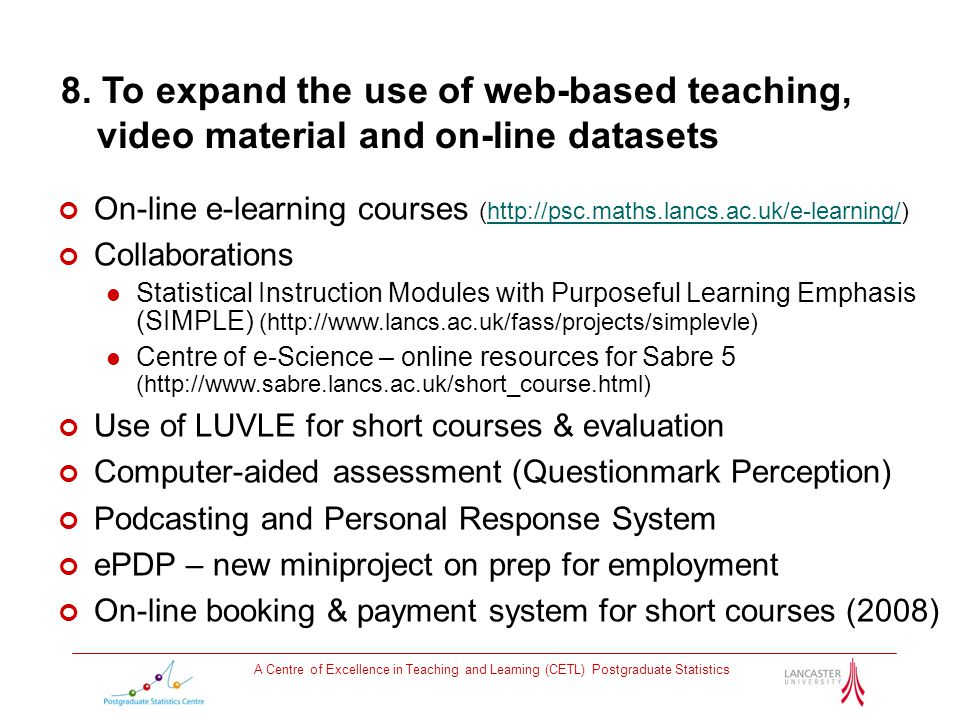 A Centre of Excellence in Teaching and Learning (CETL) Postgraduate Statistics 8. To expand the use of web-based teaching, video material and on-line