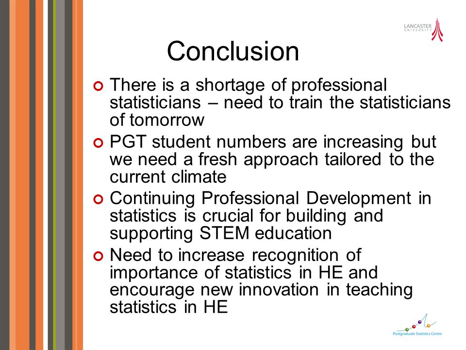 Conclusion There is a shortage of professional statisticians – need to train the statisticians of tomorrow PGT student numbers are increasing but we n
