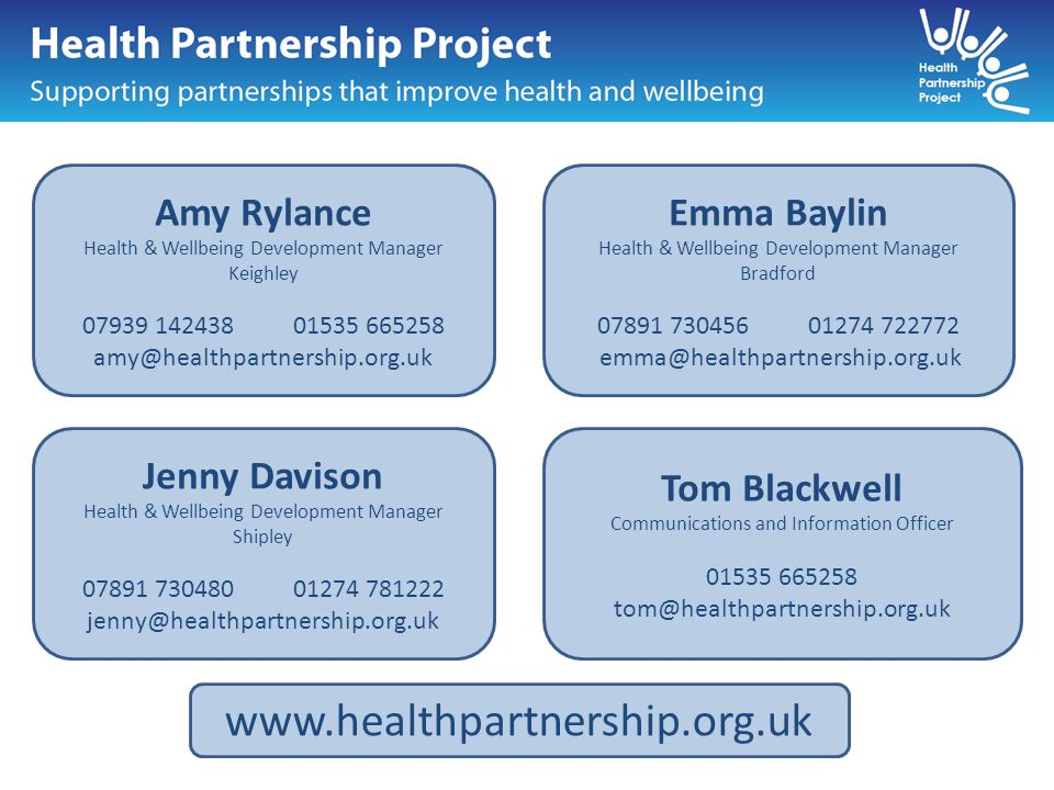 Amy Rylance Health & Wellbeing Development Manager Keighley 07939 14243801535 665258 amy@healthpartnership.org.uk Tom Blackwell Communications and Information Officer 01535 665258 tom@healthpartnership.org.uk Jenny Davison Health & Wellbeing Development Manager Shipley 07891 73048001274 781222 jenny@healthpartnership.org.uk Emma Baylin Health & Wellbeing Development Manager Bradford 07891 730456 01274 722772 emma@healthpartnership.org.uk www.healthpartnership.org.uk