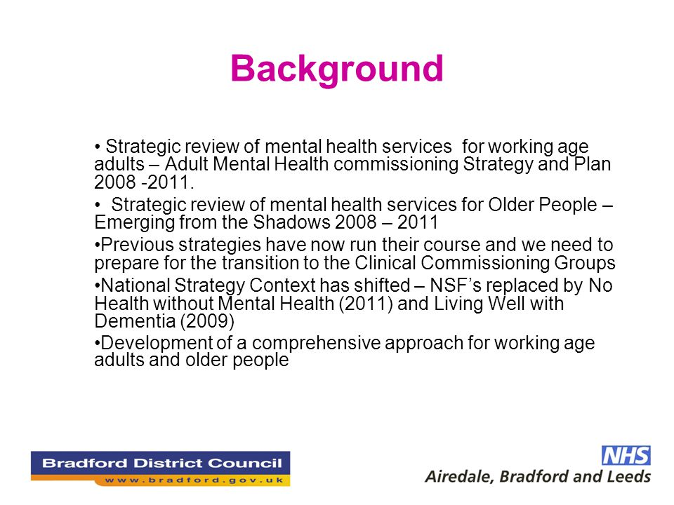 Background Strategic review of mental health services for working age adults – Adult Mental Health commissioning Strategy and Plan 2008 -2011.